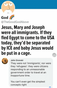 God, Jesus, and Memes: God  @TheGoodGodAbove  Jesus, Mary and Joseph  were all immigrants. If they  fled Egypt to come to the USA  today, they'd be separated  by ICE and baby Jesus would  be put in a cage.  John Gronski  They were not 'immigrants', nor were  they 'refugees': they were citizens  responding to an unreasonable  government order to travel at an  inopportune time.  You can't even get the simplest  concepts right (GC)