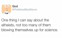 Thegoodgodabove: God  TheGoodGodAbove  One thing I can say about the  atheists, not too many of them  blowing themselves up for science.