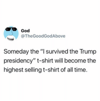 "God has got it right.: God  @TheGoodGodAbove  Someday the ""I survived the Trump  presidency"" t-shirt will become the  highest selling t-shirt of all time. God has got it right."