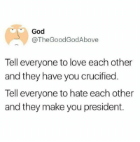 🐸🍵 -God: God  @TheGoodGodAbove  Tell everyone to love each other  and they have you crucified.  Tell everyone to hate each other  and they make you president. 🐸🍵 -God