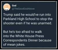 God  @TheGoodGodAbove  Trump said he would've run into  Parkland High School to stop the  shooter even if he was unarmed.  But he's too afraid to walk  into the White House Press  Correspondents Dinner because  of mean jokes