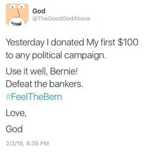 Thegoodgodabove: God  @TheGoodGodAbove  Yesterday I donated My first $100  to any political campaign.  Use it well, Bernie!  Defeat the bankers.  #FeelTheBern  Love,  God  2/3/16, 6:35 PM