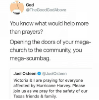 Church, Community, and Family: God  @TheGoodGodAbove  You know what would help more  than prayers?  Opening the doors of your mega-  church to the community, you  mega-scumbag  Joel Osteen@JoelOsteen  Victoria & I are praying for everyone  affected by Hurricane Harvey. Please  join us as we pray for the safety of our  Texas friends & family. God