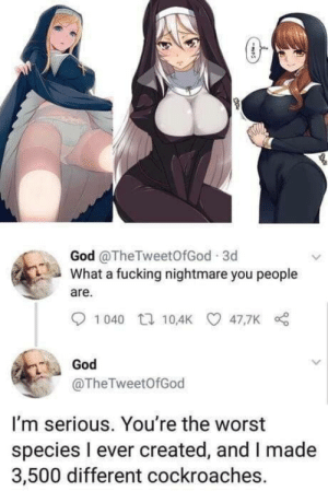 Fucking, God, and The Worst: God @TheTweetOfGod 3d  What a fucking nightmare you people  are.  1040 t 10,4K 47,7K  God  @TheTweetOfGod  I'm serious. You're the worst  species l ever created, and I made  3,500 different cockroaches. God burns