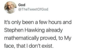 God, Stephen, and Stephen Hawking: God  @TheTweetofGod  It's only been a few hours and  Stephen Hawking already  mathematically proved, to My  face, that I don't exist. Hes quick