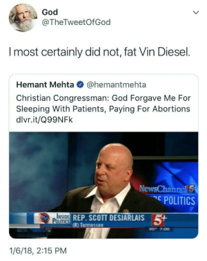 awesomacious:  God has spoken: God  @TheTweetOfGod  l most certainly did not, fat Vin Diesel.  Hemant Mehta @hemantmehta  Christian Congressman: God Forgave Me For  Sleeping With Patients, Paying For Abortions  dlvr.it/Q99NFk  News  POLITICS  INSIDE  POLITICS  DREP. SCOTT DESJARLAIS  (R) Tennessee  90- 7:00  1/6/18, 2:15 PM awesomacious:  God has spoken