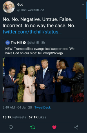"""Think again dude: God  @TheTweetOfGod  No. No. Negative. Untrue. False.  Incorrect. In no way the case. No.  twitter.com/thehill/status...  THE The Hill  @thehill 8h  HILL  NEW: Trump rallies evangelical supporters: """"We  have God on our side"""" hill.cm/jBWvwqp  2:49 AM · 04 Jan 20 · TweetDeck  13.1K Retweets 67.1K Likes Think again dude"""