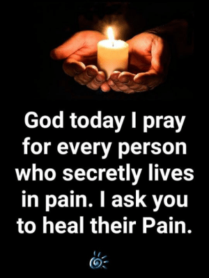 🙏: God today I pray  for every person  who secretly lives  in pain. I ask you  to heal their Pain. 🙏
