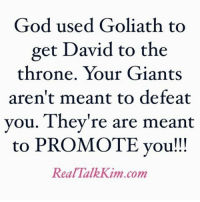 College, God, and Life: God used Goliath to  get David to the  throne, Your Giants  aren't meant to defeat  vou. Thev're are meant  to PROMOTE vou!!!  RealTalkKim.comm My word for you tonight! Perspective shift is in order!!!! God is using that failure to push you to your breakthrough. God is using that season of you losing everything, and now you're working for CVS as your training ground for where He's taking YOU! Prepare for what you are praying for!! Don't detest the seasons of life college! realtalkkim