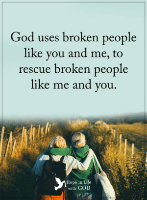 God, Life, and Memes: God uses broken people  like you and me, to  rescue broken people  like me and you.  Hope in Life  with GOD