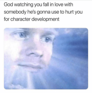 Why are you doing this to me, God? #Memes #Dating #Breakup #God #Heaven: God watching you fall in love with  somebody he's gonna use to hurt you  for character development Why are you doing this to me, God? #Memes #Dating #Breakup #God #Heaven