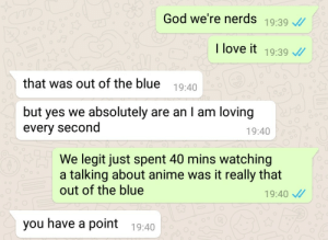 Anime, God, and Love: God we're nerds 19:39 /  I love it 19:39  that was out of the blue 19:40  but yes we absolutely are an l am loving  every second  19:40  We legit just spent 40 mins watching  a talking about anime was it really that  out of the blue  19:40  you have a point 19:40 And the mood for today is