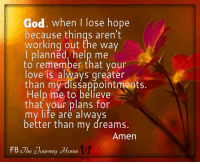 God, help me to remember on The Journey Home. #journeyhome #WUVIP: God, when I lose hope  because things aren't  working out the way  I planned, help me  to remember that your  love is always qreater  than my dissappointments.  Help me to believe  that your plans for  my life are alwavs  better than my dreams.  Amen  FB The ouwney Home God, help me to remember on The Journey Home. #journeyhome #WUVIP