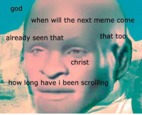 Next Meme: god  when will the next meme come  that too  already seen that  Christ  how long have i been scrolling