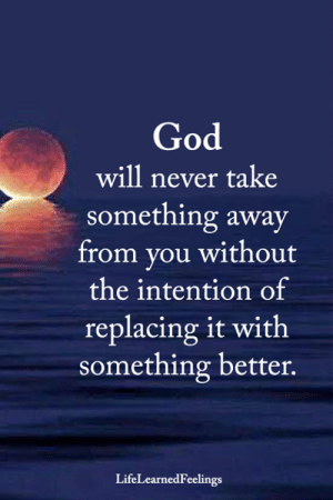 God, Memes, and Never: God  will never take  something away  from you without  the intention of  replacing it with  something better.  LifeLearnedFeelings <3