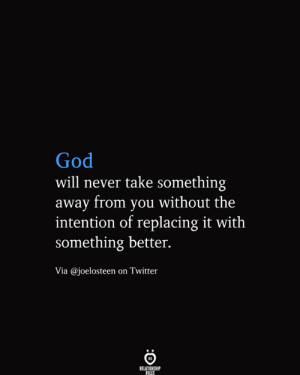 God, Twitter, and Never: God  will never take something  away from you without the  intention of replacing it with  something better.  Via @joelosteen on Twitter  RELATIONSHIP  RULES