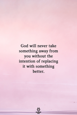 God, Never, and Will: God will never take  something away  you without the  intention of replacing  it with something  better.  RELATIONSHP
