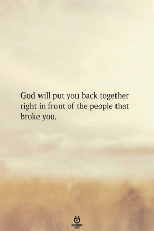 God, Back, and Will: God will put you back together  right in front of the people that  broke you.