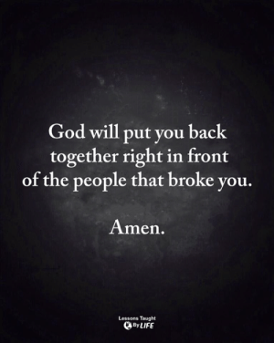 God, Life, and Memes: God will put you back  together right in front  of the people that broke you.  Amen.  Lessons Taught  By LIFE <3