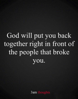 Of The People: God will put you back  together right in front of  the people that broke  you.  3am thoughts