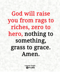 God, Life, and Memes: God will raise  you from rags to  riches, zero to  hero, nothing to  something,  grass to grace.  Amen.  Lessons Taught  By LIFE <3
