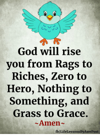 <3: God will rise  you from Rags to  Riches, Zero to  Hero, Nothing to  Something, and  Grass to Grace.  Amen-  fb/LifeLessonsByAwePost <3
