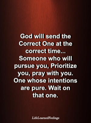 <3: God will send the  Correct One at the  correct time...  Someone who will  pursue you, Prioritize  you, pray with you.  One whose intentions  are pure. Wait on  that one.  LifeLearnedFeelings <3