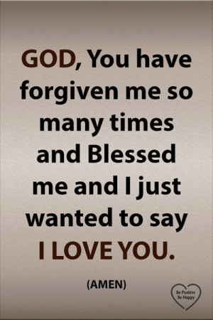 Forgiven: GOD, You have  forgiven me so  many times  and Blessed  me and I just  wanted to say  I LOVE YOU.  (AMEN)  Be Positive  Be Happy