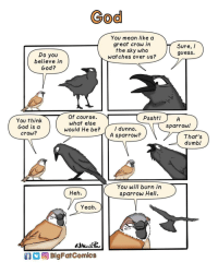 """Dumb, God, and Tumblr: God  You mean like a  great crow in  the sky who  wat ches over us?  Sure, /  guess.  Do you  believe in  God?  Of course.  What else  would He be?  Pssht!  You think  God is d  crow?  sparrow!  I dunno.  A sparrow?  That's  dumb!  You will burn irn  sparrow Hell.  Heh.  Yeah  BlgFarComics <p><a href=""""http://awesomacious.tumblr.com/post/173479838023/god"""" class=""""tumblr_blog"""">awesomacious</a>:</p>  <blockquote><p>God</p></blockquote>"""