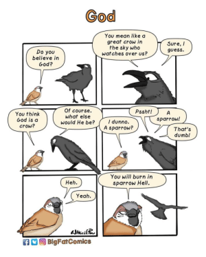 Dumb, God, and Wat: God  You mean like a  great crow in  the sky who  wat ches over us?  Sure, /  guess.  Do you  believe in  God?  Of course.  What else  would He be?  Pssht!  You think  God is d  crow?  sparrow!  I dunno.  A sparrow?  That's  dumb!  You will burn irn  sparrow Hell.  Heh.  Yeah  BlgFarComics God