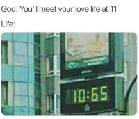 love life: God: You'll meet your love life at 11  Life:  10:65