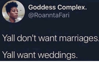 Where's the lie?: Goddess Complex.  @RoanntaFari  Yall don't want marriages  Yall want weddings Where's the lie?