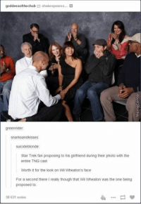 Memes, 🤖, and Photos: goddessofthechub shakespeares...  green rider:  snarksandkisses:  suicide blonde:  Star Trek fan proposing to his girlfriend during their photo with the  entire TNG cast  Worth it for the look on Wil Wheaton's face  For a second there I really though that Wil Wheaton was the one being  proposed to  58 631 notes That face is priceless!