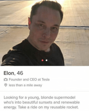 Might be fake but I want upvote so Im gonna post this anyway: godeinperormusk  Elon, 46  I Founder and CEO at Tesla  O less than a mile away  Looking for a young, blonde supermodel  who's into beautiful sunsets and renewable  energy. Take a ride on my reusable rocket. Might be fake but I want upvote so Im gonna post this anyway