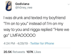 "Heeere we go again: Godiviana  @hOney_nee  I was drunk and texted my boyfriend  ""I'm on to you"" instead of I'm on my  way to you and nigga replied ""Here we  go"" LMFAOOOOO  4:24 PM -4/29/19 Twitter for iPhone  20.5K Retweets 107K Likes Heeere we go again"