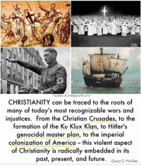 Memes, Formation, and Hitler: Godless & Imeligious/fb.com--  CHRISTIANITY can be traced to the roots of  many of today's most recognizable wars and  injustices. From the Christian Crusades, to the  formation of the Ku Klux Klan, to Hitler's  genocidal master plan, to the imperial  colonization of America this violent aspect  of Christianity is radically embedded in its  past, present  and future  David G. McAfee A quote from Disproving Christianity: http://a.co/1HpiDqw