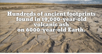 Ash, Memes, and Earth: Godless & Irreligious/fb.com  Hundreds of ancient footprints  found in 10,000-year-old  volcanic ash  on oooo year old Earth Makes perfect sense.