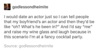 "me🕺🍸irl: godlessondheimite  I would date an actor just so I can tell people  that my boyfriend's an actor and then they'd be  like ""oh? What's he been in?"" And I'd say ""me""  and raise my wine glass and laugh because in  this scenario I'm at a fancy cocktail party.  Source: godlessondheimite me🕺🍸irl"