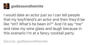 "me🕺🍸irl by prezxi MORE MEMES: godlessondheimite  I would date an actor just so I can tell people  that my boyfriend's an actor and then they'd be  like ""oh? What's he been in?"" And I'd say ""me""  and raise my wine glass and laugh because in  this scenario I'm at a fancy cocktail party.  Source: godlessondheimite me🕺🍸irl by prezxi MORE MEMES"