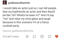 "Be Like, Party, and Wine: godlessondheimite  I would date an actor just so l can tell people  that my boyfriend's an actor and then they'd  be like ""oh? What's he been in?"" And I'd say  ""me"" and raise my wine glass and laugh  because in this scenario I'm at a fancy  cocktail party.  Source: godlessondheimite  312,687 notes > 。"