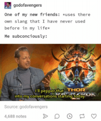 Friends, Life, and Thor: godofavengers  One of my new friends: uses there  own slang that I have never used  before in my life*  Me subconciously:  I'l pepper that THOR  nto my conversations starting todav.  Source: godofavengers  4,688 notesD