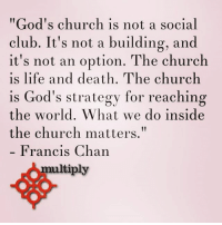 """Church, Club, and Life: """"God's church is not a social  club. It's not a building, and  it's not an option. The church  is life and death. The church  is God's strategy for reaching  the world. What we do inside  the church matters.""""  Francis Chan  multiply"""