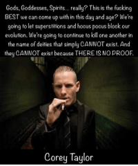 Corey: Gods, Goddesses, Spirits  really? This is the fucking  BEST we can come up with in this day and age? We're  going to let superstitions and hocus pocus block our  evolution. We're going to continue to kill one another in  the name of deities that simply CANNOT exist. And  they CANNOT exist because THERE IS NO pROOF  Corey Taylor
