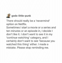 """This has been one of the first really lousy Mondays I've had in awhile let's hope sleep fixes it lol: gods-little-punk  There should really be a 'nevermind'  option on Netflix.  Sometimes I start a movie or a series and  ten minutes or an episode in, l decide  don't like it. don't want to see it in my  """"continue watching' category, and I  certainly don't want to see 'because you  watched this thing' either. made a  mistake. Please stop reminding me. This has been one of the first really lousy Mondays I've had in awhile let's hope sleep fixes it lol"""
