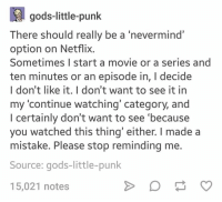 """Netflix, Movie, and Humans of Tumblr: gods-little-punk  There should really be a 'nevermind""""  option on NetfliX.  Sometimes I start a movie or a series and  ten minutes or an episode in, I decide  I don't like it. I don't want to see it in  my 'continue watching' category, and  I certainly don't want to see 'because  you watched this thing' either. I made a  mistake. Please stop reminding me.  Source: gods-little-punk  15,021 notes"""