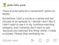 Netflix, Movie, and Change: gods-little-punk  There should really be a 'nevermind' option on  Netflix  Sometimes I start a movie or a series and ten  minutes or an episode in, I decide I don't like it  I don't want to see it in my 'continue watching'  category, and I certainly don't want to see  'because you watched this thing' either. I made  a mistake. Please stop reminding me  182,584 notes Let me change my mind, Netflix