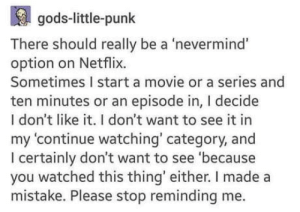 Netflix, youtube.com, and Movie: gods-little-punk  There should really be a 'nevermind'  option on Netflix.  Sometimes I start a movie or a series and  ten minutes or an episode in, I decide  I don't like it. I don't want to see it in  my 'continue watching' category, and  I certainly don't want to see 'because  you watched this thing' either. I made a  mistake. Please stop reminding me. YouTube needs that too.