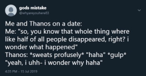 """Yeah, Date, and Thanos: gods mistake  @whyareyouhere83  Me and Thanos on a date:  Me: """"so, you know that whole thing where  like half of all people disappeared, right? i  wonder what happened""""  Thanos: *sweats profusely* """"haha"""" *gulp*  """"yeah, i uhh- i wonder why haha""""  4:35 PM -15 Jul 2019 me_irl"""