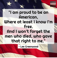 "Memes, American, and Free: GODS411  ""I am proud to be an  American,  Where at least I know I'm  free  And I won't forget the  men who died, Who gave  that right to me.""  « Lee Greenwood"