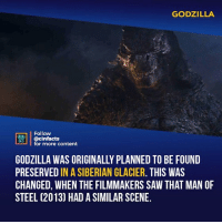 Facts, Godzilla, and Memes: GODZILLA  Follow  ONEAA  @cinfacts  for more content  GODZILLA WAS ORIGINALLY PLANNED TO BE FOUND  PRESERVED IN A SIBERIAN GLACIER. THIS WAS  CHANGED, WHEN THE FILMMAKERS SAW THAT MAN OF  STEEL (2013) HAD A SIMILAR SCENE. This was the coolest Godzilla entrance probably in all of the Godzilla movies. The sense of scale is off the charts. Your thoughts?⠀ -⠀⠀ Follow @cinfacts for more facts